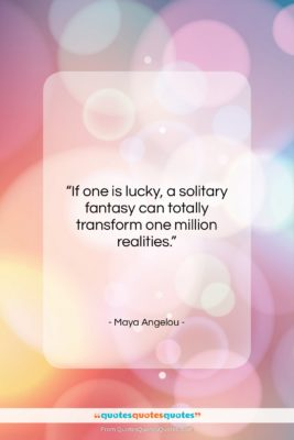 """Maya Angelou quote: """"If one is lucky, a solitary fantasy…""""- at QuotesQuotesQuotes.com"""
