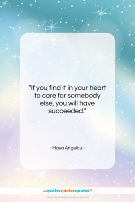 "Maya Angelou quote: ""If you find it in your heart…""- at QuotesQuotesQuotes.com"