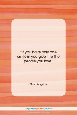 """Maya Angelou quote: """"If you have only one smile in…""""- at QuotesQuotesQuotes.com"""
