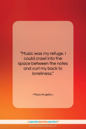 """Maya Angelou quote: """"Music was my refuge. I could crawl…""""- at QuotesQuotesQuotes.com"""