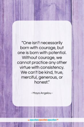 """Maya Angelou quote: """"One isn't necessarily born with courage, but…""""- at QuotesQuotesQuotes.com"""