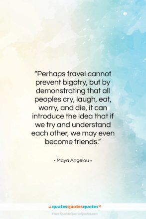 """Maya Angelou quote: """"Perhaps travel cannot prevent bigotry, but by…""""- at QuotesQuotesQuotes.com"""
