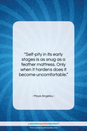 """Maya Angelou quote: """"Self-pity in its early stages is as…""""- at QuotesQuotesQuotes.com"""