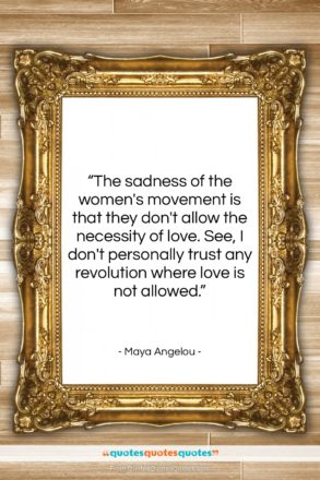 """Maya Angelou quote: """"The sadness of the women's movement is…""""- at QuotesQuotesQuotes.com"""