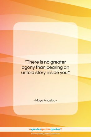 """Maya Angelou quote: """"There is no greater agony than bearing…""""- at QuotesQuotesQuotes.com"""