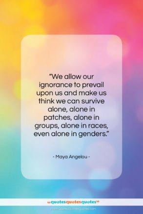 """Maya Angelou quote: """"We allow our ignorance to prevail upon…""""- at QuotesQuotesQuotes.com"""