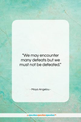"Maya Angelou quote: ""We may encounter many defeats but we…""- at QuotesQuotesQuotes.com"