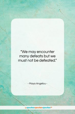 """Maya Angelou quote: """"We may encounter many defeats but we…""""- at QuotesQuotesQuotes.com"""