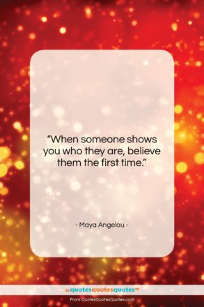 """Maya Angelou quote: """"When someone shows you who they are,…""""- at QuotesQuotesQuotes.com"""