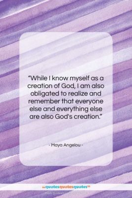 """Maya Angelou quote: """"While I know myself as a creation…""""- at QuotesQuotesQuotes.com"""