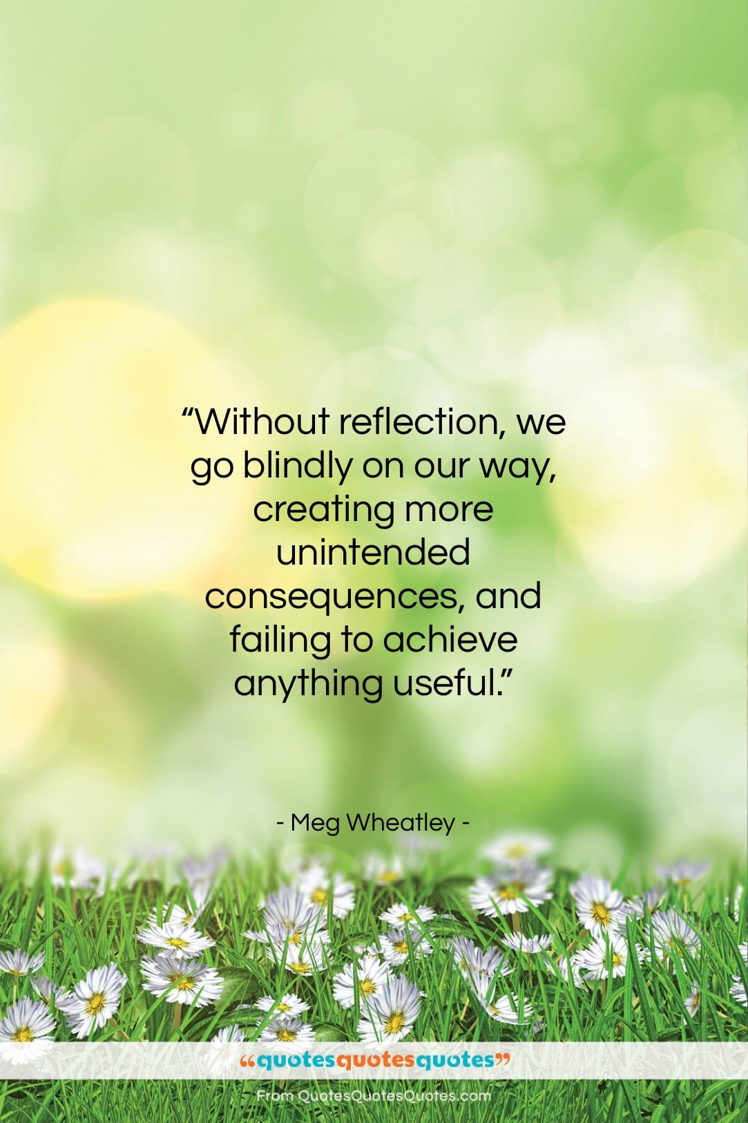 """Meg Wheatley quote: """"Without reflection, we go blindly on our…""""- at QuotesQuotesQuotes.com"""