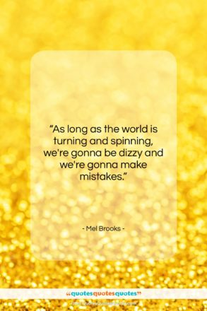 """Mel Brooks quote: """"As long as the world is turning…""""- at QuotesQuotesQuotes.com"""