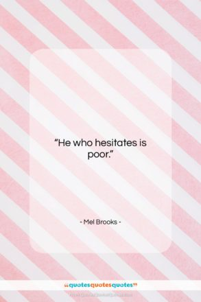 """Mel Brooks quote: """"He who hesitates is poor….""""- at QuotesQuotesQuotes.com"""
