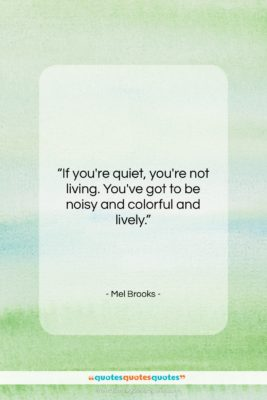 """Mel Brooks quote: """"If you're quiet, you're not living. You've…""""- at QuotesQuotesQuotes.com"""
