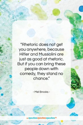 """Mel Brooks quote: """"Rhetoric does not get you anywhere, because…""""- at QuotesQuotesQuotes.com"""