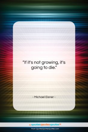 """Michael Eisner quote: """"If it's not growing, it's going to…""""- at QuotesQuotesQuotes.com"""