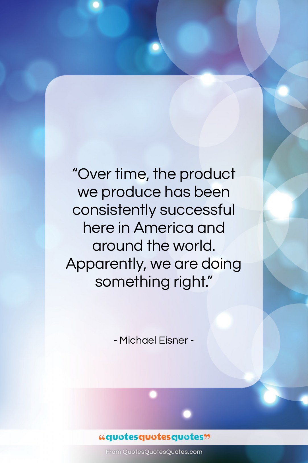 """Michael Eisner quote: """"Over time, the product we produce has…""""- at QuotesQuotesQuotes.com"""