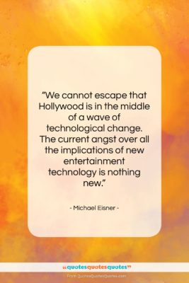 """Michael Eisner quote: """"We cannot escape that Hollywood is in…""""- at QuotesQuotesQuotes.com"""