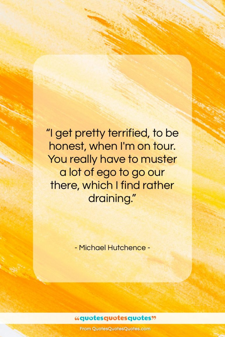 """Michael Hutchence quote: """"I get pretty terrified, to be honest,…""""- at QuotesQuotesQuotes.com"""