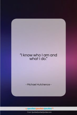 """Michael Hutchence quote: """"I know who I am and what…""""- at QuotesQuotesQuotes.com"""