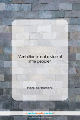 """Michel de Montaigne quote: """"Ambition is not a vice of little…""""- at QuotesQuotesQuotes.com"""