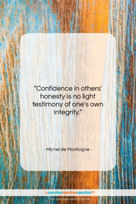 """Michel de Montaigne quote: """"Confidence in others' honesty is no light…""""- at QuotesQuotesQuotes.com"""