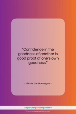 """Michel de Montaigne quote: """"Confidence in the goodness of another is…""""- at QuotesQuotesQuotes.com"""