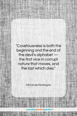 """Michel de Montaigne quote: """"Covetousness is both the beginning and the…""""- at QuotesQuotesQuotes.com"""