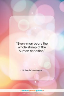 """Michel de Montaigne quote: """"Every man bears the whole stamp of…""""- at QuotesQuotesQuotes.com"""