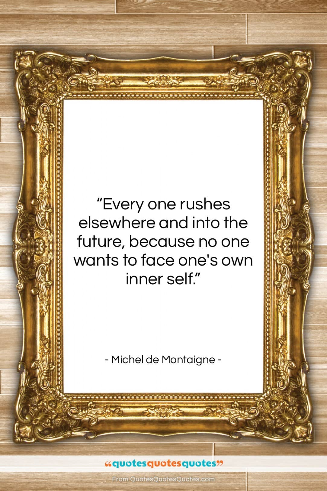 """Michel de Montaigne quote: """"Every one rushes elsewhere and into the…""""- at QuotesQuotesQuotes.com"""