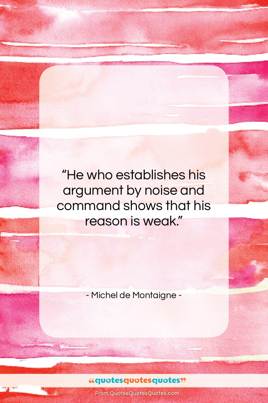 "Michel de Montaigne quote: ""He who establishes his argument by noise…""- at QuotesQuotesQuotes.com"