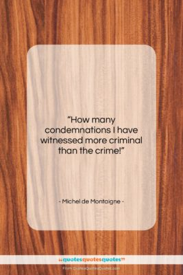 """Michel de Montaigne quote: """"How many condemnations I have witnessed more…""""- at QuotesQuotesQuotes.com"""
