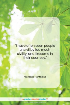"""Michel de Montaigne quote: """"I have often seen people uncivil by…""""- at QuotesQuotesQuotes.com"""