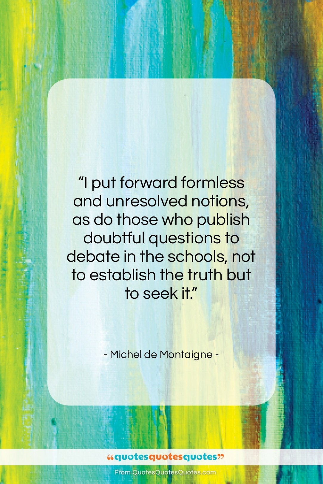 """Michel de Montaigne quote: """"I put forward formless and unresolved notions,…""""- at QuotesQuotesQuotes.com"""