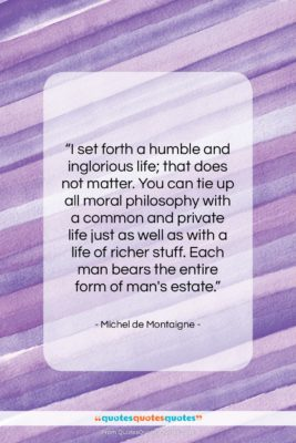 """Michel de Montaigne quote: """"I set forth a humble and inglorious…""""- at QuotesQuotesQuotes.com"""