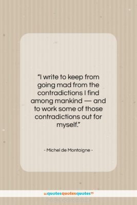 """Michel de Montaigne quote: """"I write to keep from going mad…""""- at QuotesQuotesQuotes.com"""