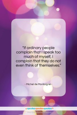 "Michel de Montaigne quote: ""If ordinary people complain that I speak…""- at QuotesQuotesQuotes.com"