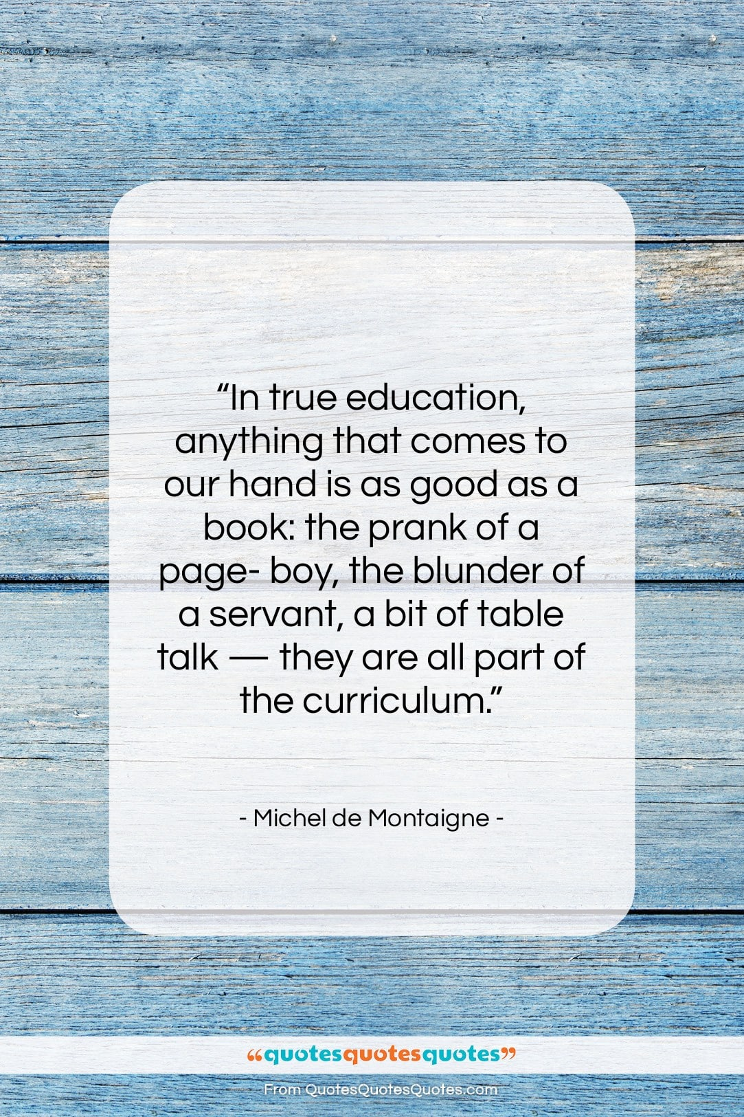 "Michel de Montaigne quote: ""In true education, anything that comes to…""- at QuotesQuotesQuotes.com"