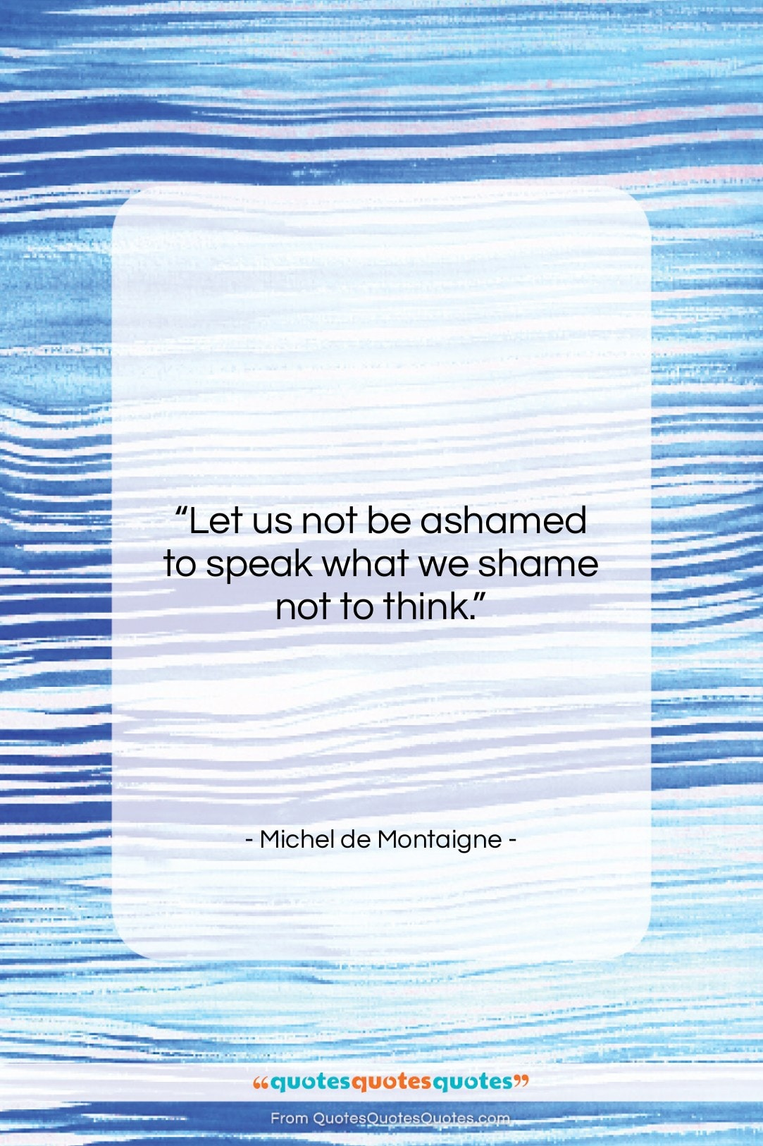 "Michel de Montaigne quote: ""Let us not be ashamed to speak…""- at QuotesQuotesQuotes.com"