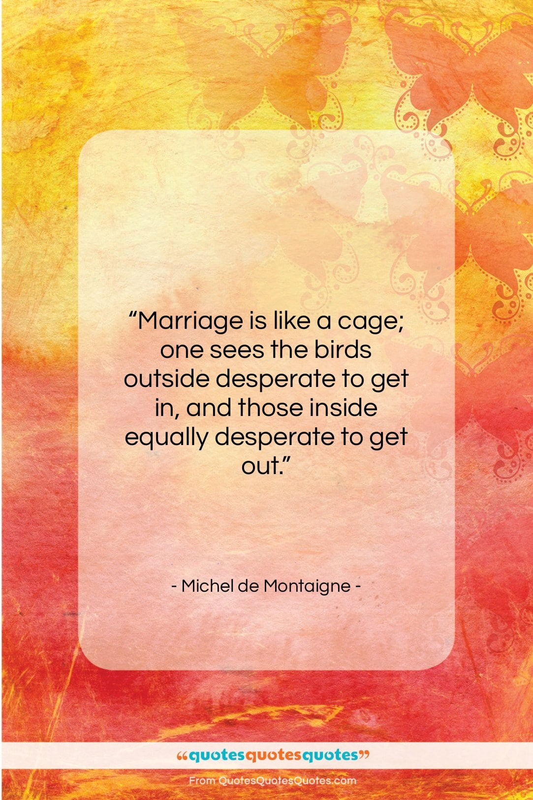 """Michel de Montaigne quote: """"Marriage is like a cage; one sees…""""- at QuotesQuotesQuotes.com"""