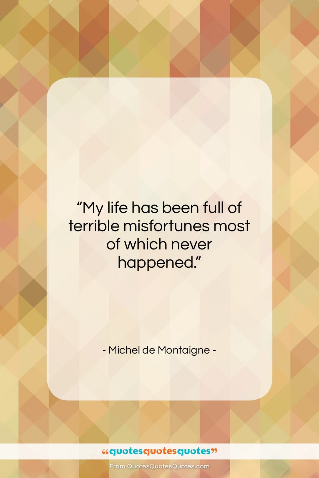 "Michel de Montaigne quote: ""My life has been full of terrible…""- at QuotesQuotesQuotes.com"