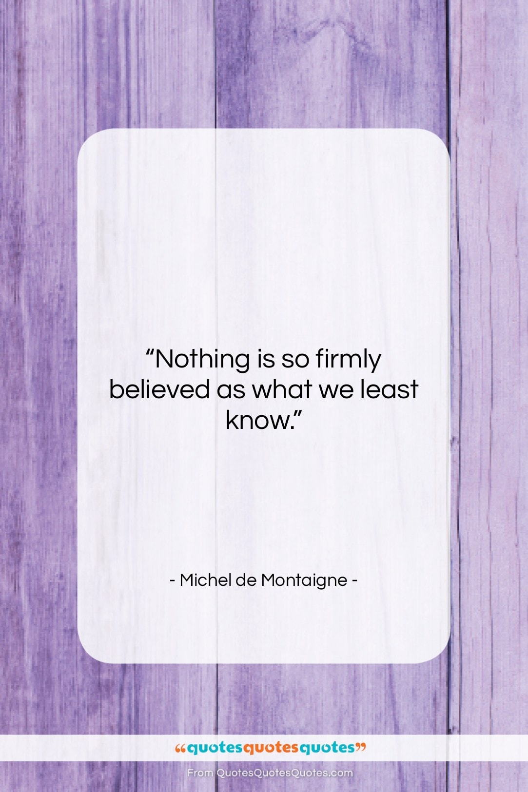 """Michel de Montaigne quote: """"Nothing is so firmly believed as what…""""- at QuotesQuotesQuotes.com"""