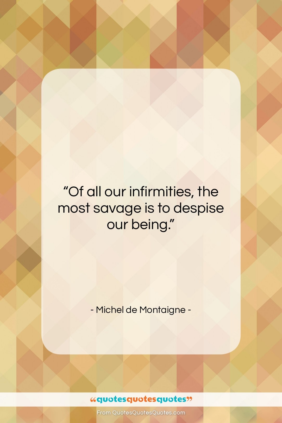 """Michel de Montaigne quote: """"Of all our infirmities, the most savage…""""- at QuotesQuotesQuotes.com"""