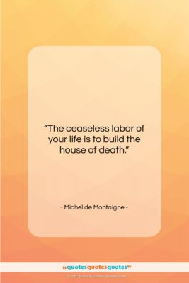 """Michel de Montaigne quote: """"The ceaseless labor of your life is…""""- at QuotesQuotesQuotes.com"""