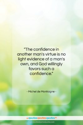 """Michel de Montaigne quote: """"The confidence in another man's virtue is…""""- at QuotesQuotesQuotes.com"""