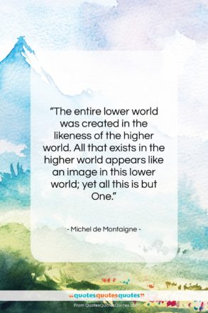 """Michel de Montaigne quote: """"The entire lower world was created in…""""- at QuotesQuotesQuotes.com"""