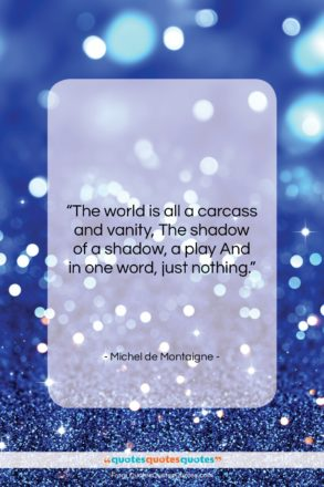"""Michel de Montaigne quote: """"The world is all a carcass and…""""- at QuotesQuotesQuotes.com"""