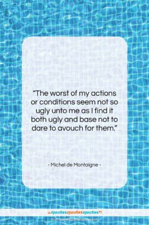 """Michel de Montaigne quote: """"The worst of my actions or conditions…""""- at QuotesQuotesQuotes.com"""