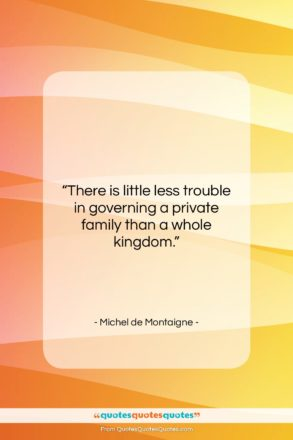 """Michel de Montaigne quote: """"There is little less trouble in governing…""""- at QuotesQuotesQuotes.com"""