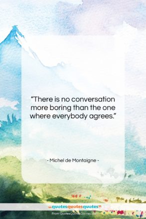 """Michel de Montaigne quote: """"There is no conversation more boring than…""""- at QuotesQuotesQuotes.com"""